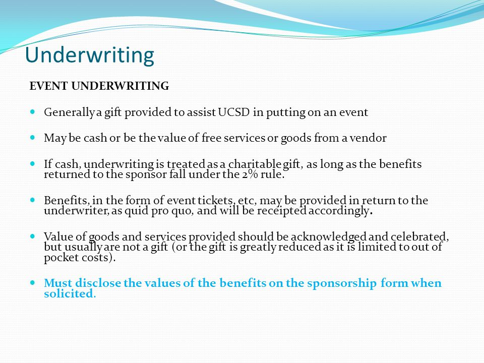 Underwriting EVENT UNDERWRITING Generally a gift provided to assist UCSD in putting on an event May be cash or be the value of free services or goods from a vendor If cash, underwriting is treated as a charitable gift, as long as the benefits returned to the sponsor fall under the 2% rule.