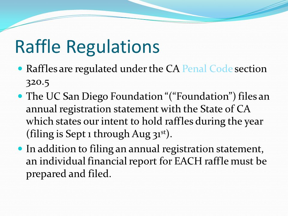 Raffle Regulations Raffles are regulated under the CA Penal Code section 320.5 The UC San Diego Foundation (Foundation) files an annual registration statement with the State of CA which states our intent to hold raffles during the year (filing is Sept 1 through Aug 31 st ).