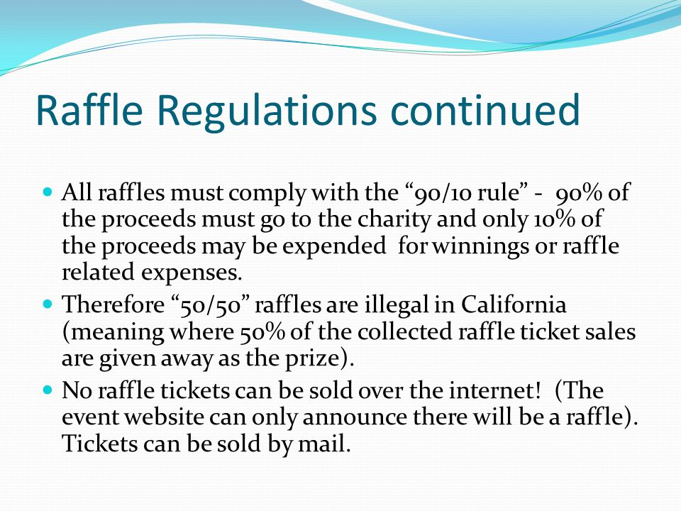 Raffle Regulations continued All raffles must comply with the 90/10 rule - 90% of the proceeds must go to the charity and only 10% of the proceeds may be expended for winnings or raffle related expenses.