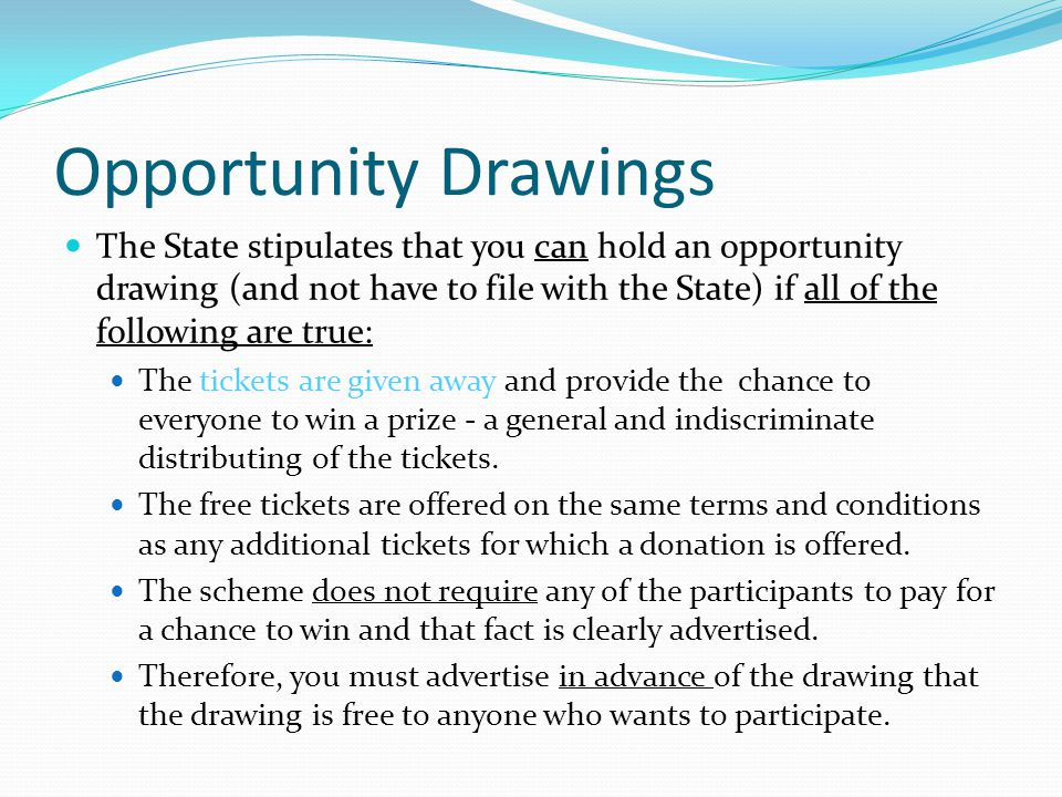 Opportunity Drawings The State stipulates that you can hold an opportunity drawing (and not have to file with the State) if all of the following are true: The tickets are given away and provide the chance to everyone to win a prize - a general and indiscriminate distributing of the tickets.
