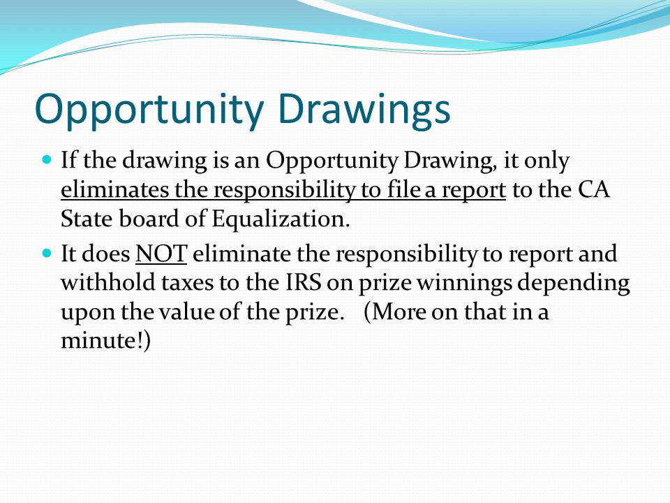 Opportunity Drawings If the drawing is an Opportunity Drawing, it only eliminates the responsibility to file a report to the CA State board of Equalization.