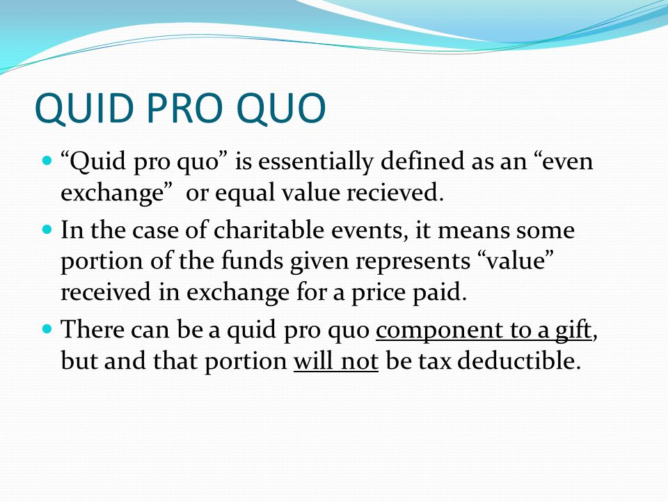 QUID PRO QUO Quid pro quo is essentially defined as an even exchange or equal value recieved.