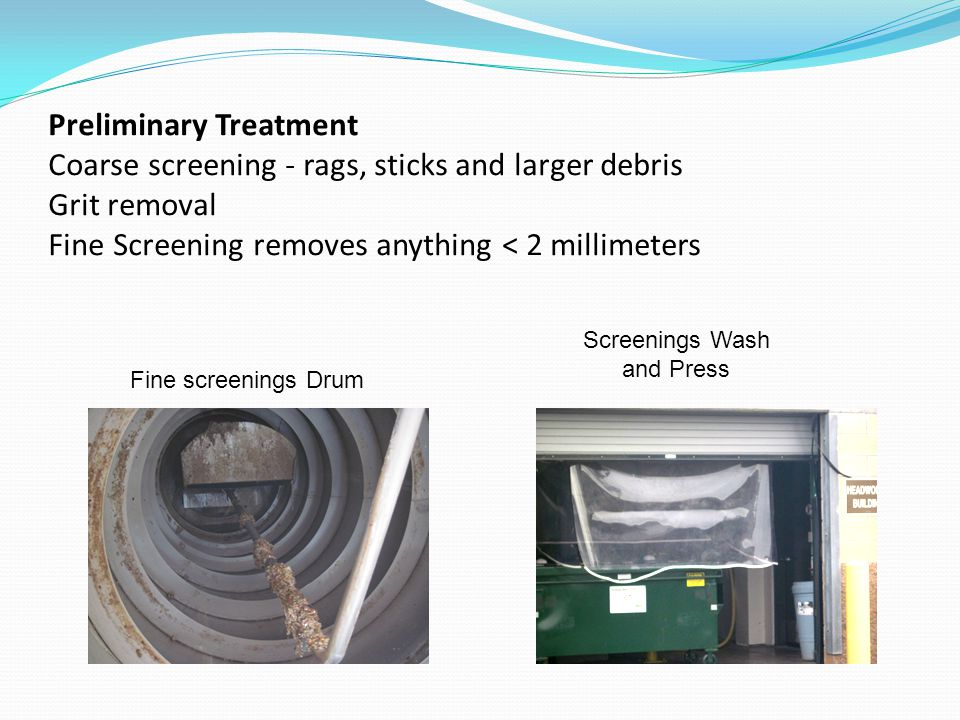 Preliminary Treatment Coarse screening - rags, sticks and larger debris Grit removal Fine Screening removes anything < 2 millimeters Fine screenings D
