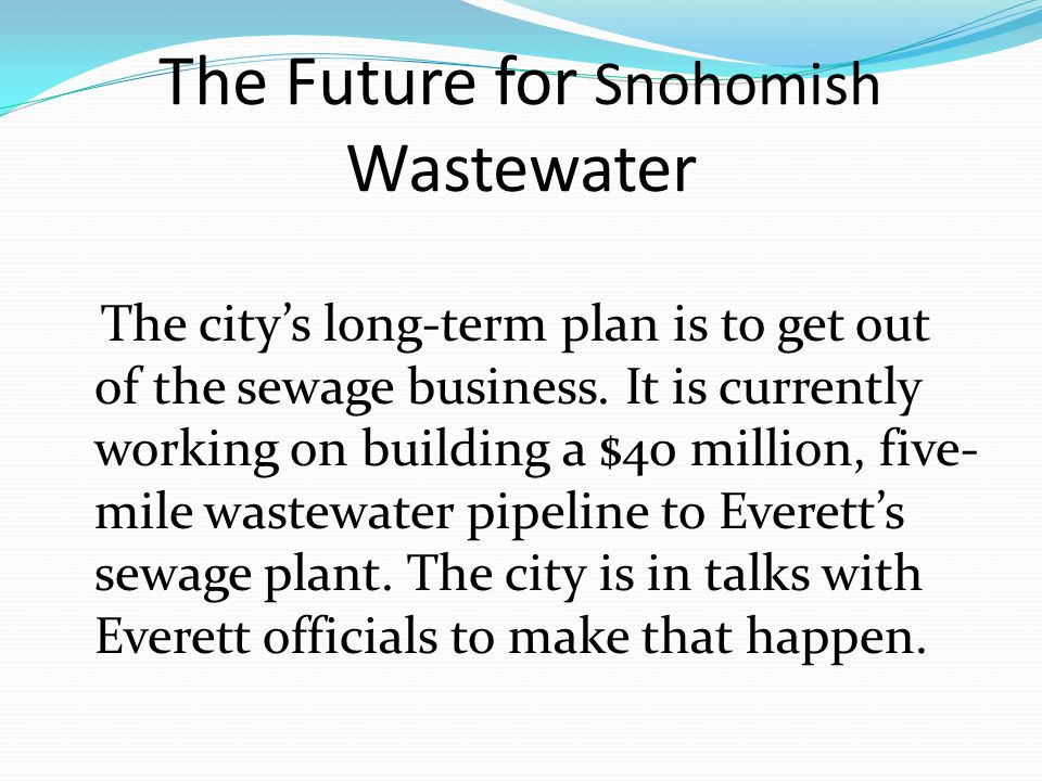 The Future for Snohomish Wastewater The citys long-term plan is to get out of the sewage business.