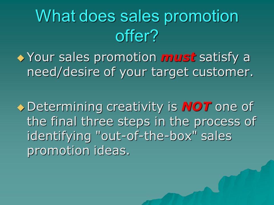 What does sales promotion offer? Your sales promotion must satisfy a need/desire of your target customer. Your sales promotion must satisfy a need/des