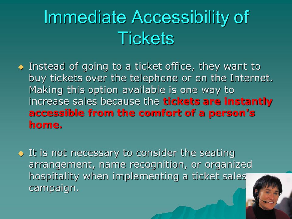 Immediate Accessibility of Tickets Instead of going to a ticket office, they want to buy tickets over the telephone or on the Internet. Making this op