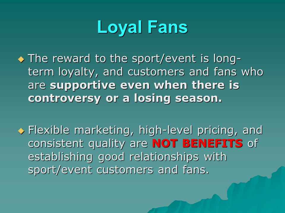Loyal Fans The reward to the sport/event is long- term loyalty, and customers and fans who are supportive even when there is controversy or a losing s