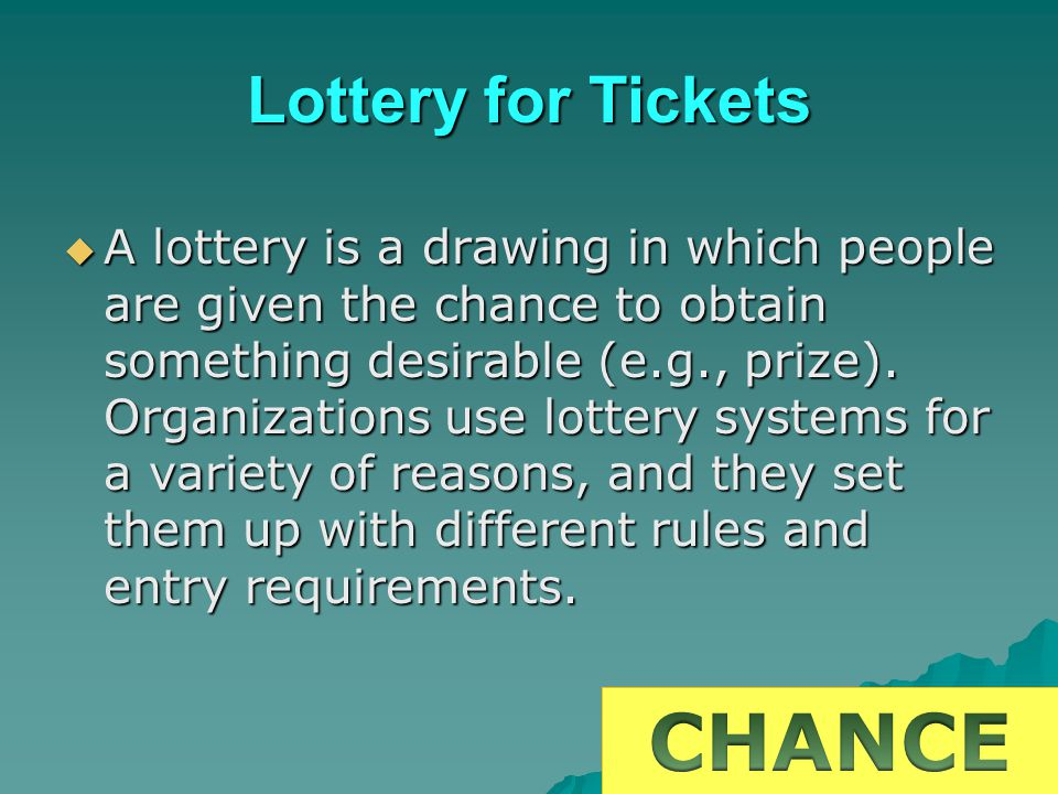 Lottery for Tickets A lottery is a drawing in which people are given the chance to obtain something desirable (e.g., prize). Organizations use lottery