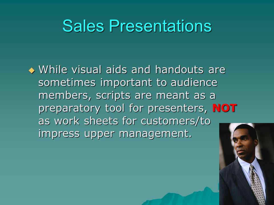 Sales Presentations While visual aids and handouts are sometimes important to audience members, scripts are meant as a preparatory tool for presenters
