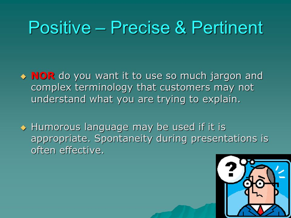 Positive – Precise & Pertinent NOR do you want it to use so much jargon and complex terminology that customers may not understand what you are trying