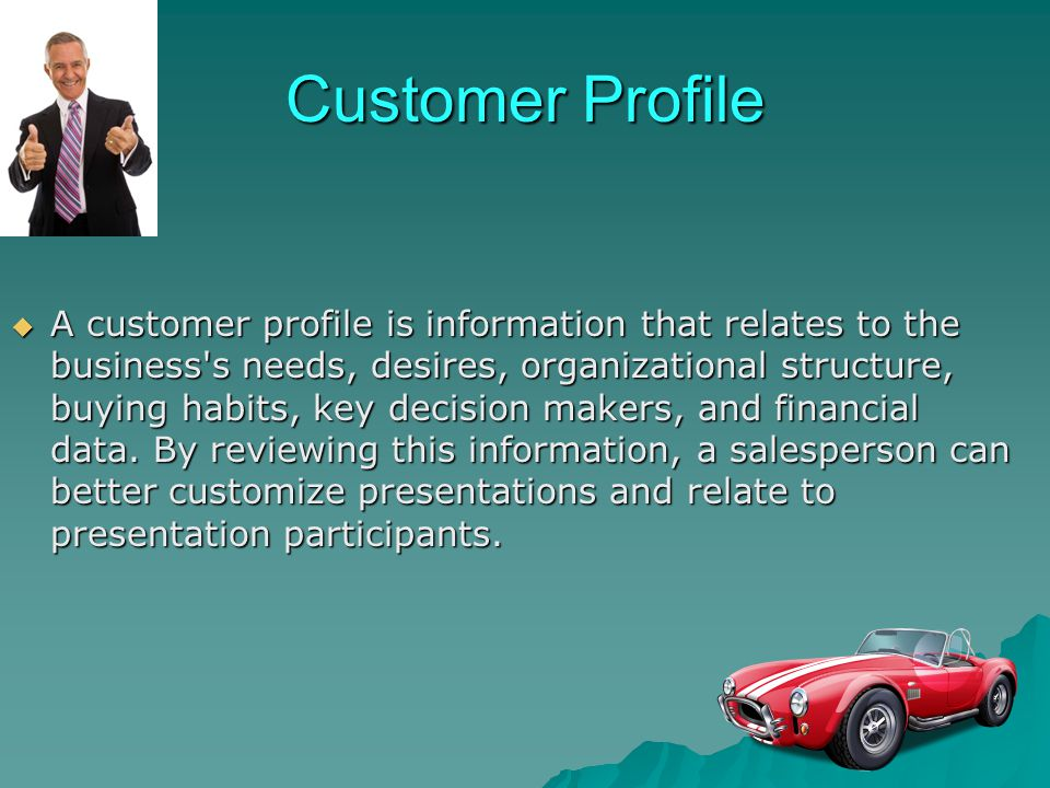 Customer Profile A customer profile is information that relates to the business's needs, desires, organizational structure, buying habits, key decisio