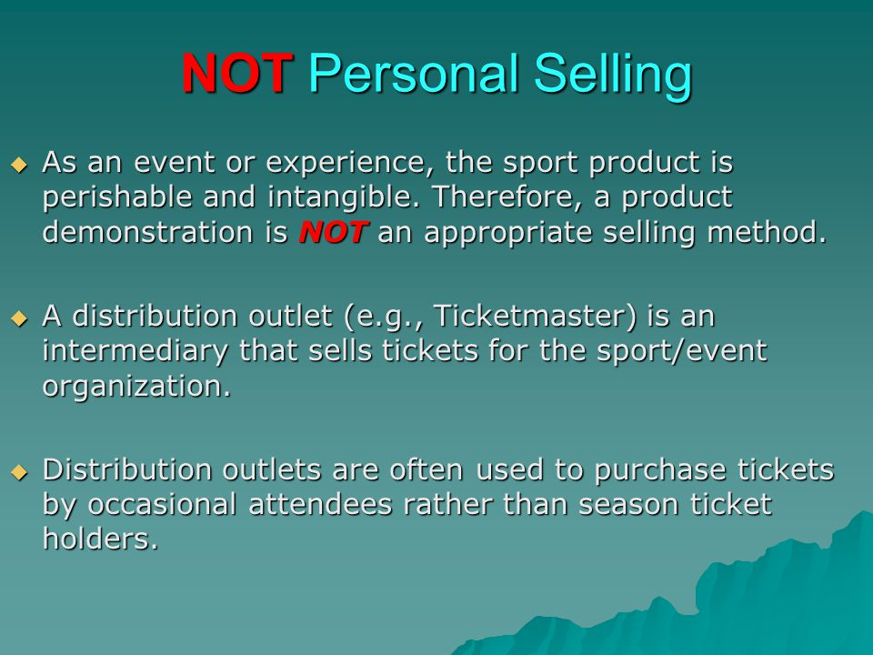 NOT Personal Selling As an event or experience, the sport product is perishable and intangible. Therefore, a product demonstration is NOT an appropria