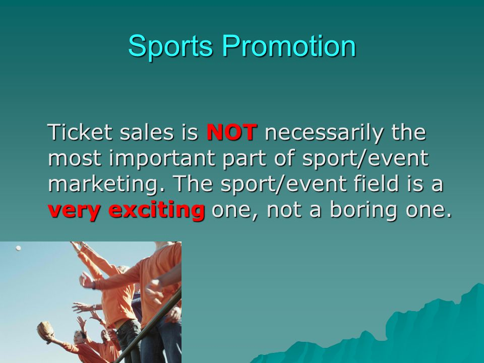 Sports Promotion Ticket sales is NOT necessarily the most important part of sport/event marketing. The sport/event field is a very exciting one, not a
