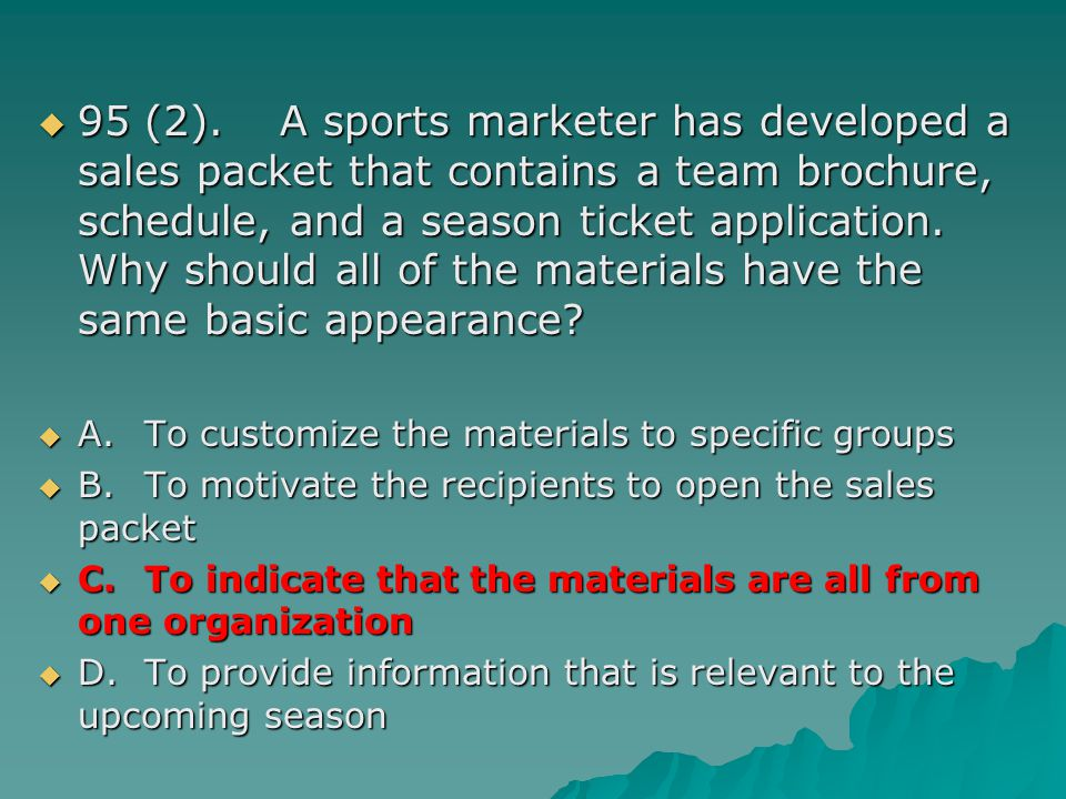 95 (2). A sports marketer has developed a sales packet that contains a team brochure, schedule, and a season ticket application. Why should all of the