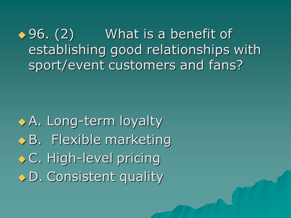 96. (2) What is a benefit of establishing good relationships with sport/event customers and fans? 96. (2) What is a benefit of establishing good relat