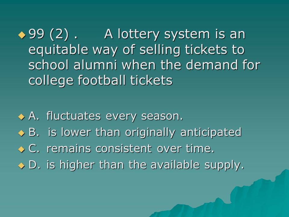 99 (2).A lottery system is an equitable way of selling tickets to school alumni when the demand for college football tickets 99 (2).A lottery system i