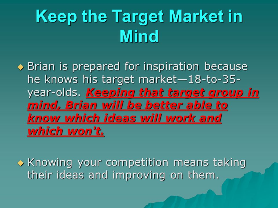 Keep the Target Market in Mind Brian is prepared for inspiration because he knows his target market18-to-35- year-olds. Keeping that target group in m