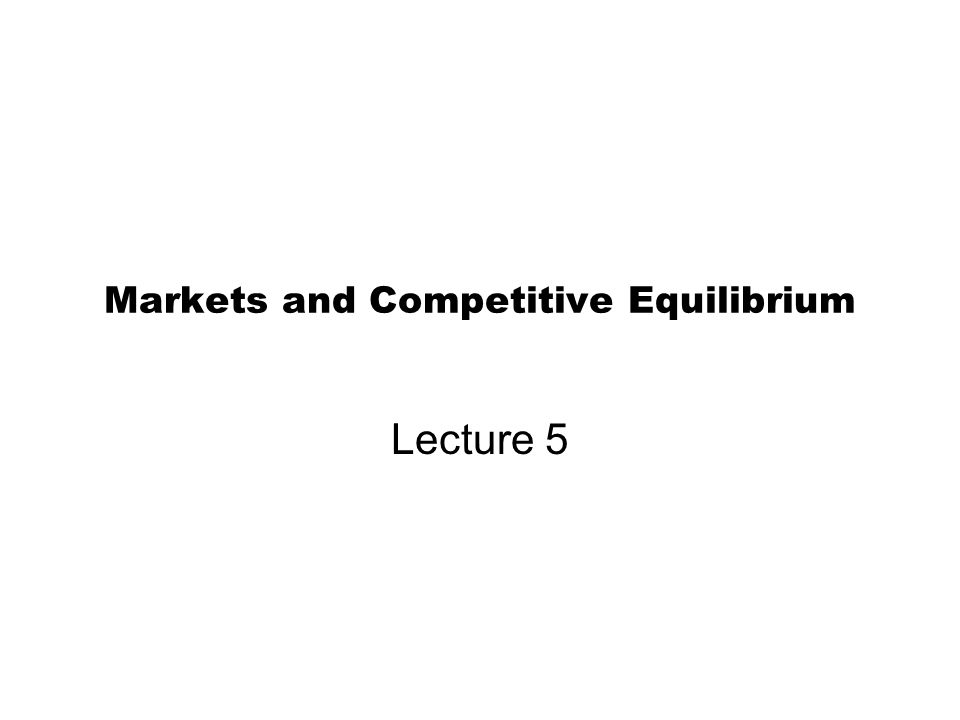 Markets and Competitive Equilibrium Lecture 5