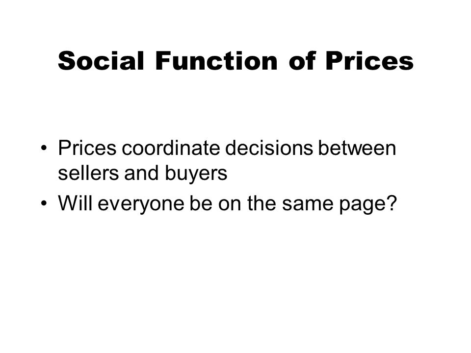 Social Function of Prices Prices coordinate decisions between sellers and buyers Will everyone be on the same page