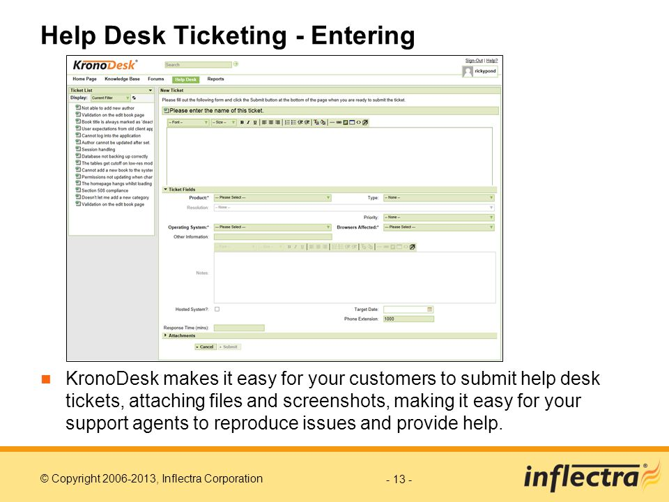 © Copyright 2006-2013, Inflectra Corporation Help Desk Ticketing - Entering KronoDesk makes it easy for your customers to submit help desk tickets, attaching files and screenshots, making it easy for your support agents to reproduce issues and provide help.