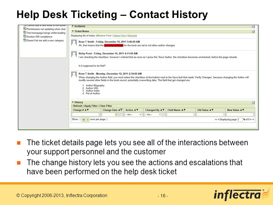 © Copyright 2006-2013, Inflectra Corporation Help Desk Ticketing – Contact History The ticket details page lets you see all of the interactions between your support personnel and the customer The change history lets you see the actions and escalations that have been performed on the help desk ticket - 16 -