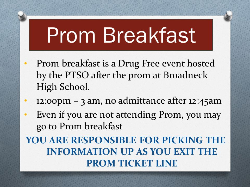 Prom Breakfast Prom breakfast is a Drug Free event hosted by the PTSO after the prom at Broadneck High School.