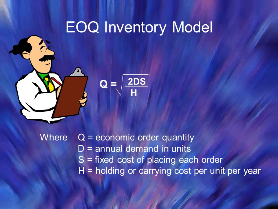 EOQ Inventory Model Q = 2DS H Where Q = economic order quantity D = annual demand in units S = fixed cost of placing each order H = holding or carryin