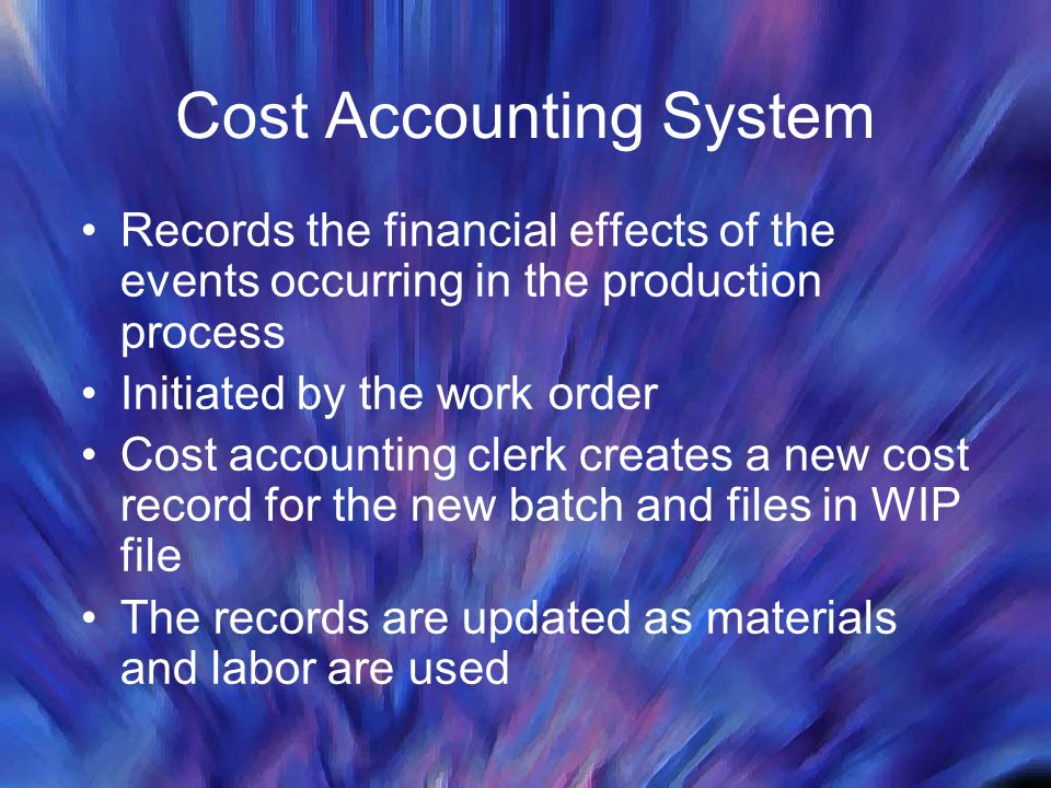 Cost Accounting System Records the financial effects of the events occurring in the production process Initiated by the work order Cost accounting cle