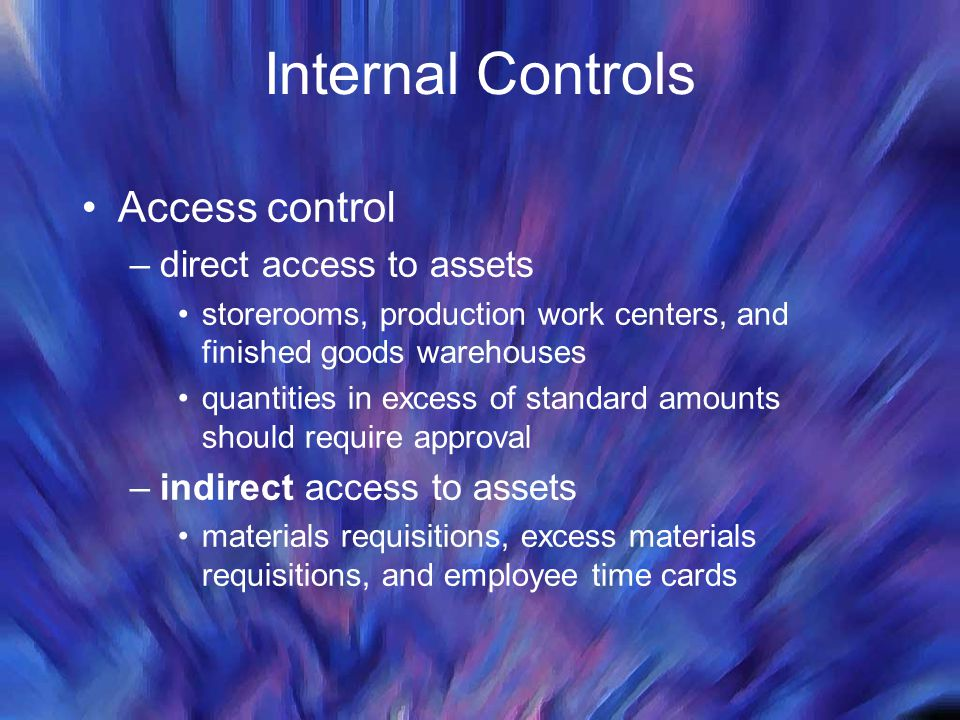 Internal Controls Access control –direct access to assets storerooms, production work centers, and finished goods warehouses quantities in excess of s