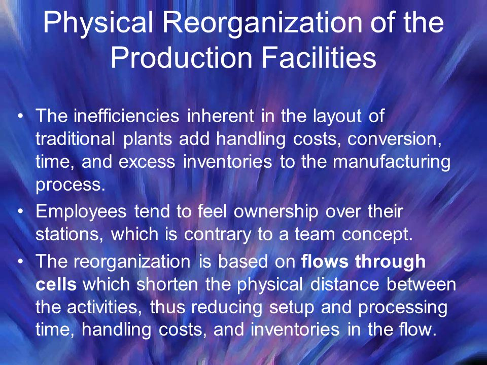 Physical Reorganization of the Production Facilities The inefficiencies inherent in the layout of traditional plants add handling costs, conversion, t