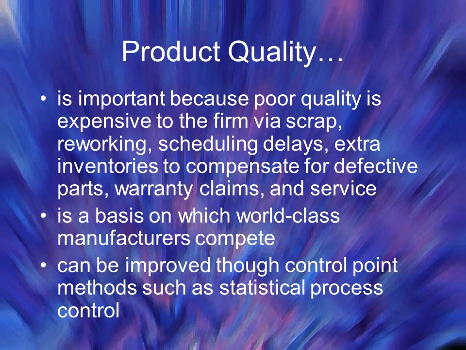 Product Quality… is important because poor quality is expensive to the firm via scrap, reworking, scheduling delays, extra inventories to compensate f