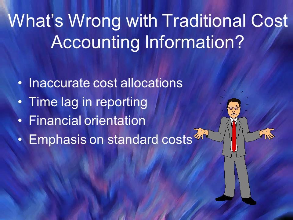 Whats Wrong with Traditional Cost Accounting Information? Inaccurate cost allocations Time lag in reporting Financial orientation Emphasis on standard