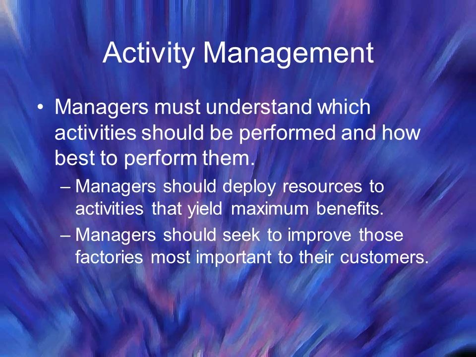 Activity Management Managers must understand which activities should be performed and how best to perform them. –Managers should deploy resources to a