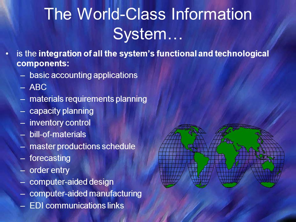 The World-Class Information System… is the integration of all the systems functional and technological components: –basic accounting applications –ABC