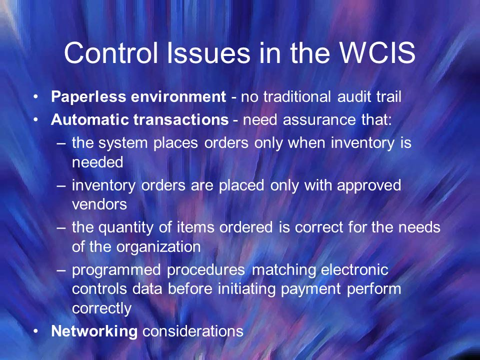 Control Issues in the WCIS Paperless environment - no traditional audit trail Automatic transactions - need assurance that: –the system places orders