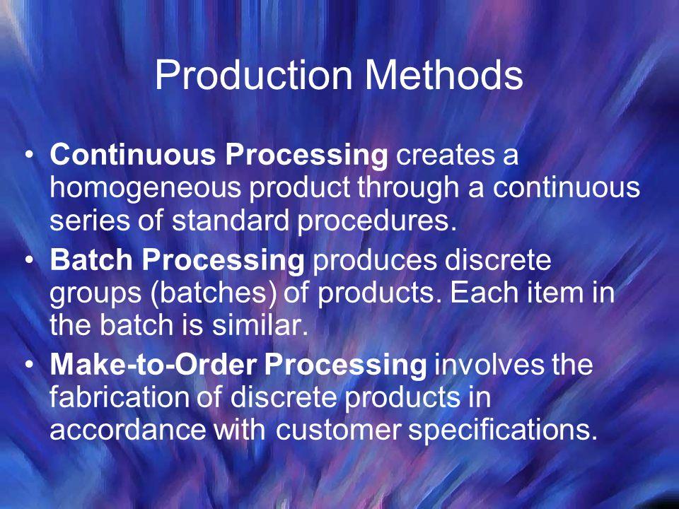 Production Methods Continuous Processing creates a homogeneous product through a continuous series of standard procedures. Batch Processing produces d