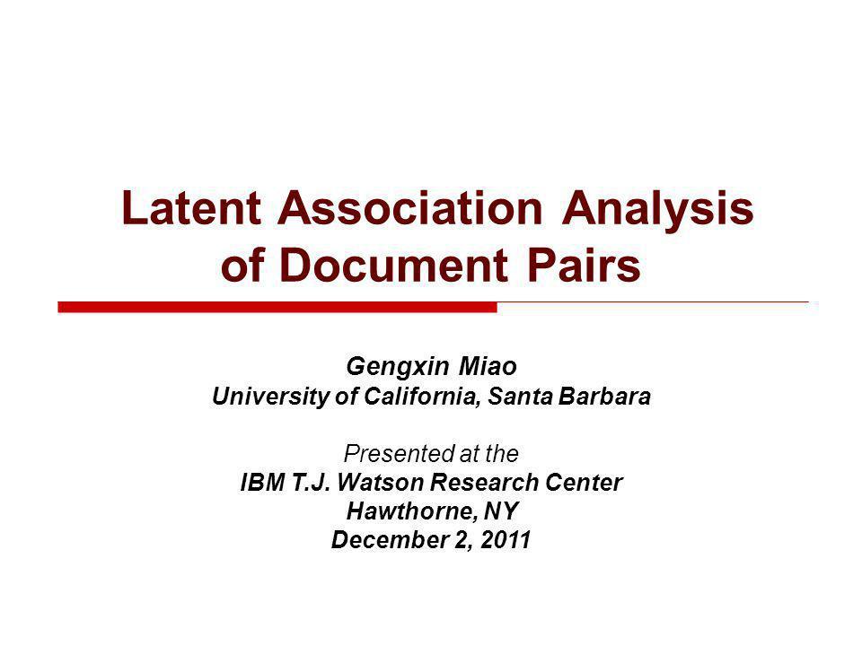Latent Association Analysis of Document Pairs Gengxin Miao University of California, Santa Barbara Presented at the IBM T.J.