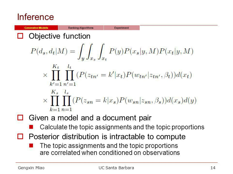Gengxin MiaoUC Santa Barbara14 Inference Generative ModelsRanking AlgorithmsExperiment Objective function Given a model and a document pair Calculate the topic assignments and the topic proportions Posterior distribution is intractable to compute The topic assignments and the topic proportions are correlated when conditioned on observations
