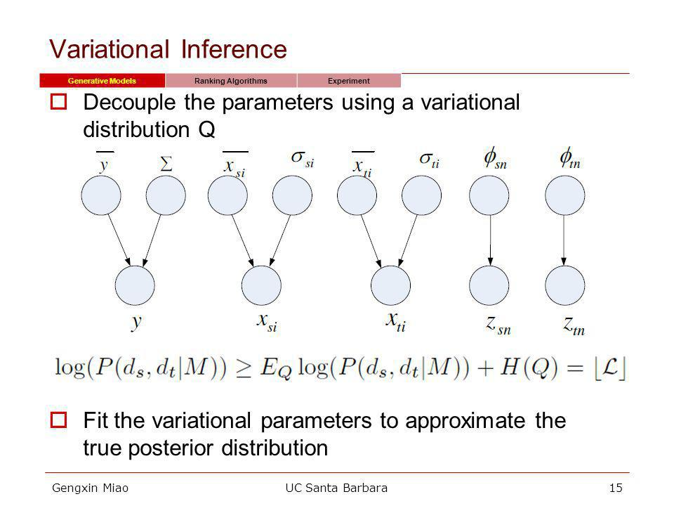 Gengxin MiaoUC Santa Barbara15 Variational Inference Decouple the parameters using a variational distribution Q Fit the variational parameters to approximate the true posterior distribution Generative ModelsRanking AlgorithmsExperiment