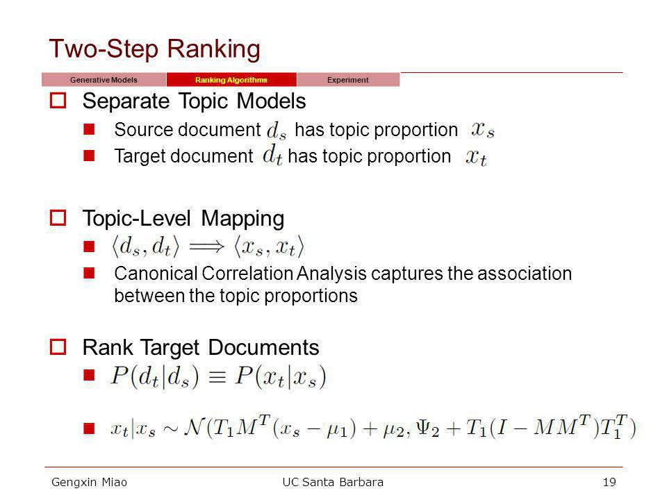 Gengxin MiaoUC Santa Barbara19 Two-Step Ranking Generative ModelsRanking AlgorithmsExperiment Separate Topic Models Source document has topic proportion Target document has topic proportion Topic-Level Mapping Canonical Correlation Analysis captures the association between the topic proportions Rank Target Documents