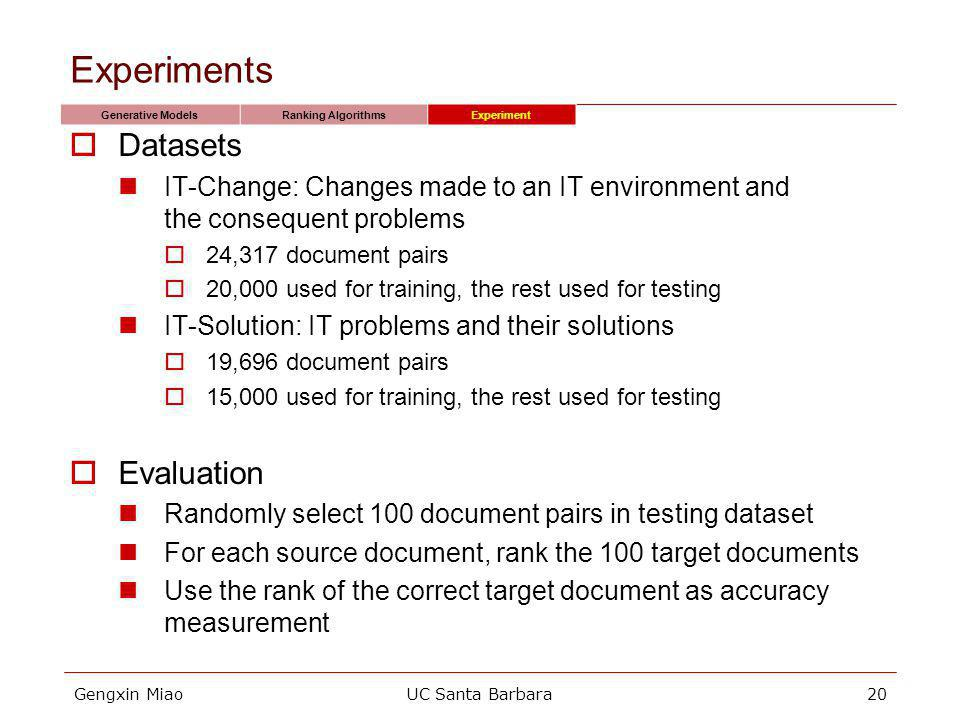 Gengxin MiaoUC Santa Barbara20 Experiments Datasets IT-Change: Changes made to an IT environment and the consequent problems 24,317 document pairs 20,000 used for training, the rest used for testing IT-Solution: IT problems and their solutions 19,696 document pairs 15,000 used for training, the rest used for testing Evaluation Randomly select 100 document pairs in testing dataset For each source document, rank the 100 target documents Use the rank of the correct target document as accuracy measurement Generative ModelsRanking AlgorithmsExperiment
