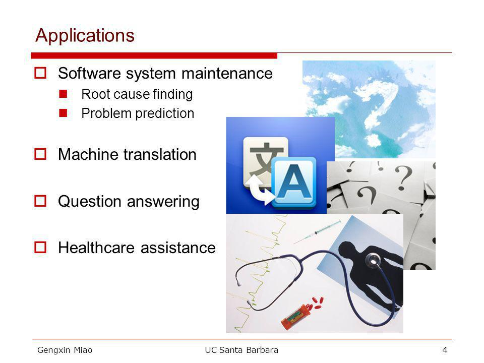 Gengxin MiaoUC Santa Barbara4 Applications Software system maintenance Root cause finding Problem prediction Machine translation Question answering Healthcare assistance