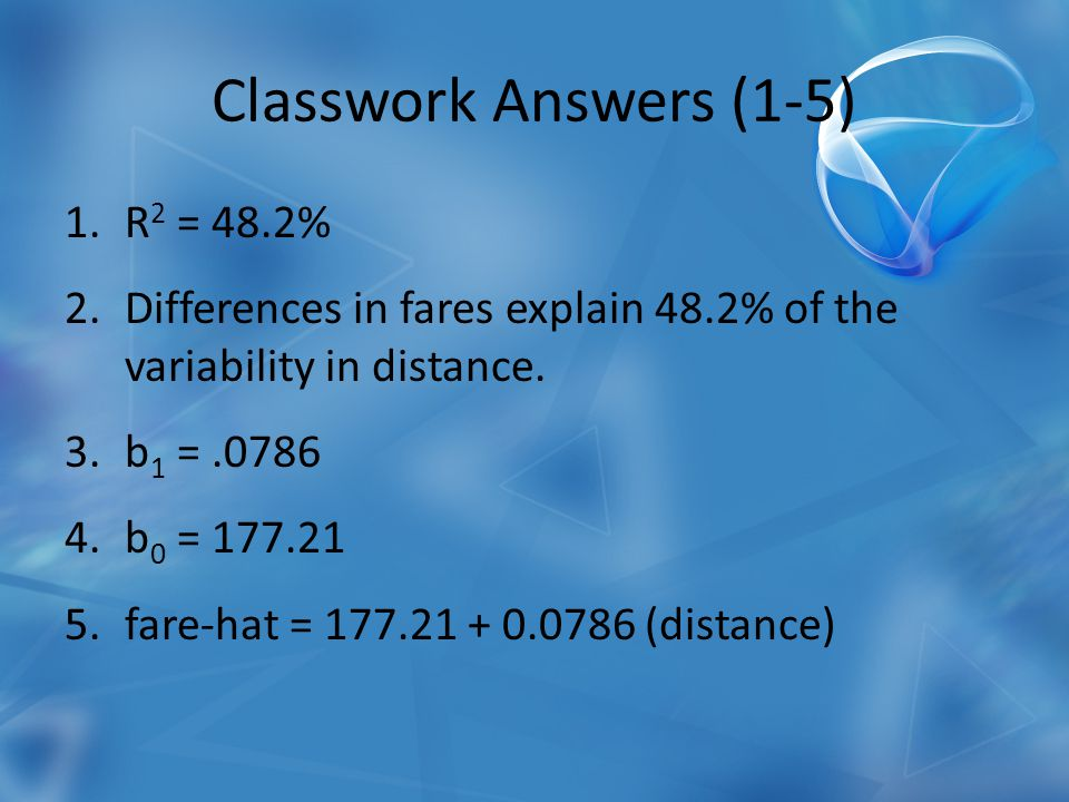 Classwork Answers (1-5) 1.R 2 = 48.2% 2.Differences in fares explain 48.2% of the variability in distance.