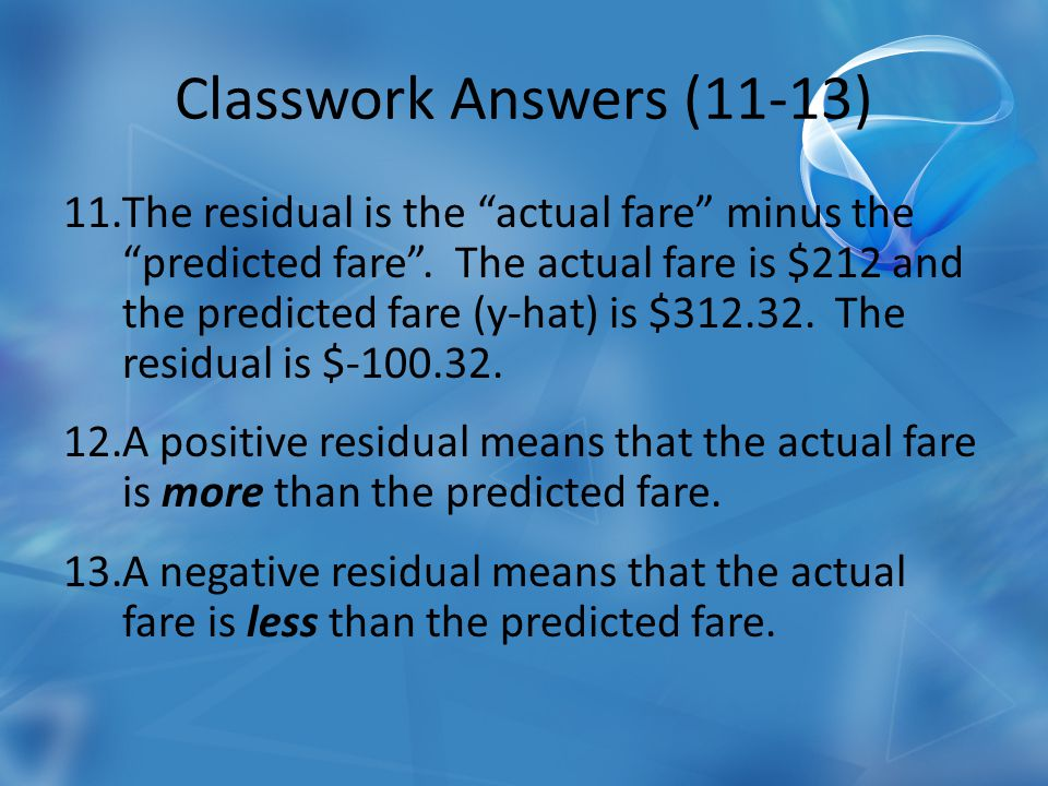Classwork Answers (11-13) 11.The residual is the actual fare minus the predicted fare.
