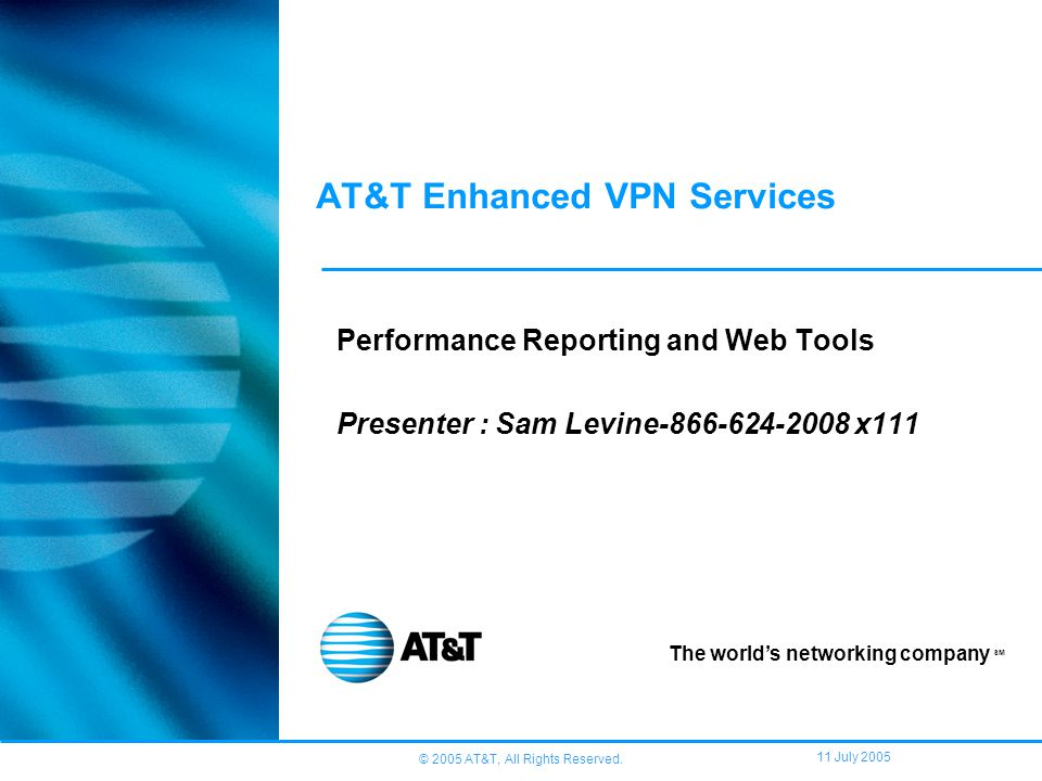 © 2005 AT&T, All Rights Reserved. 11 July 2005 AT&T Enhanced VPN Services Performance Reporting and Web Tools Presenter : Sam Levine-866-624-2008 x111