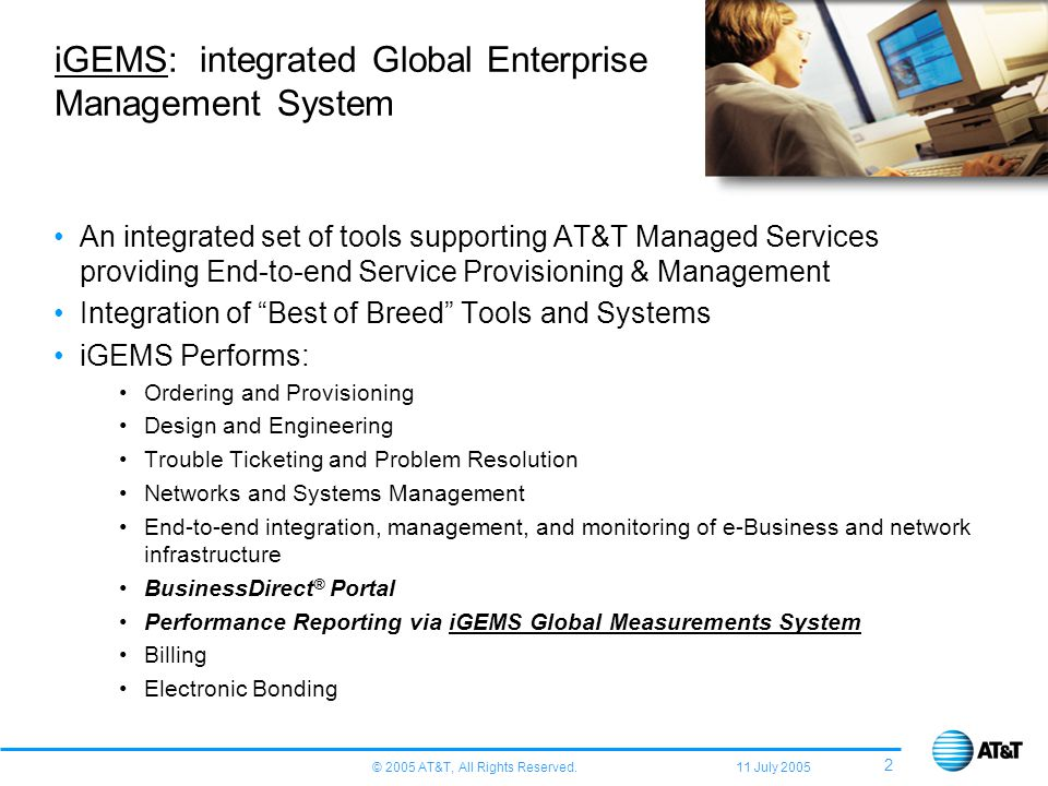 © 2005 AT&T, All Rights Reserved. 11 July 2005 2 iGEMS: integrated Global Enterprise Management System An integrated set of tools supporting AT&T Mana