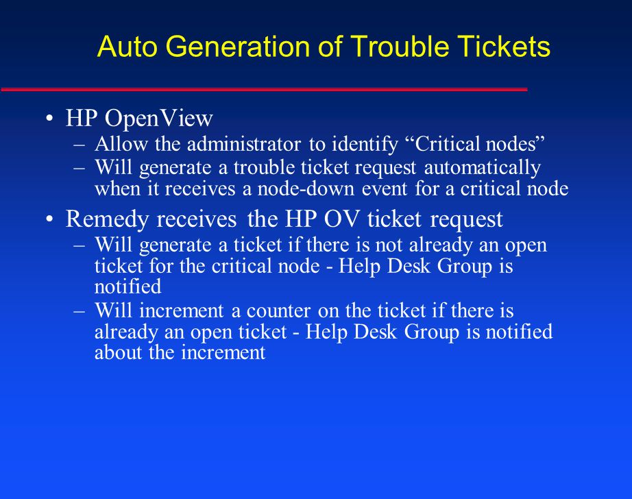 Auto Generation of Trouble Tickets HP OpenView –Allow the administrator to identify Critical nodes –Will generate a trouble ticket request automatical