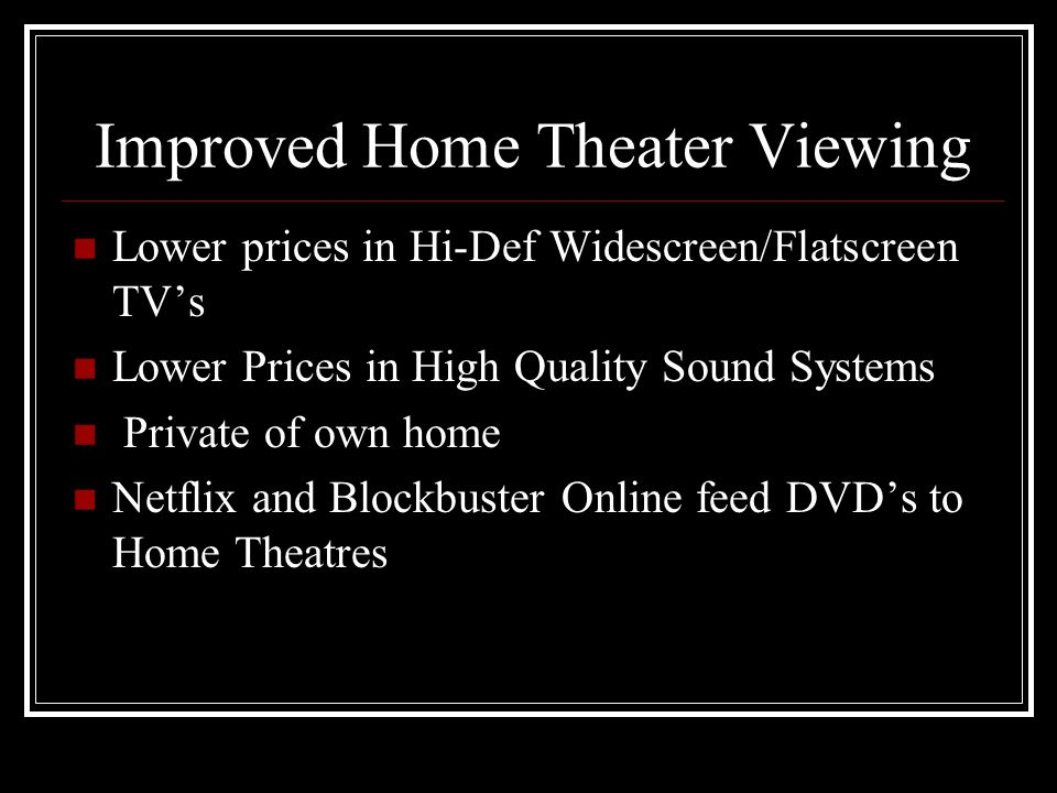 Improved Home Theater Viewing Lower prices in Hi-Def Widescreen/Flatscreen TVs Lower Prices in High Quality Sound Systems Private of own home Netflix and Blockbuster Online feed DVDs to Home Theatres