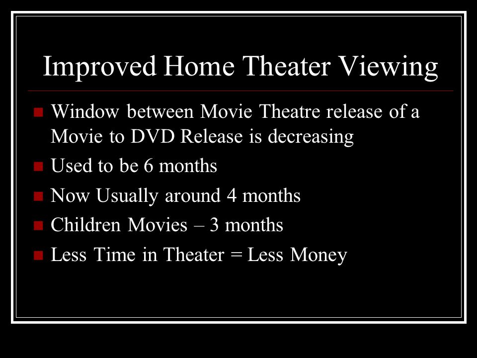 Window between Movie Theatre release of a Movie to DVD Release is decreasing Used to be 6 months Now Usually around 4 months Children Movies – 3 month