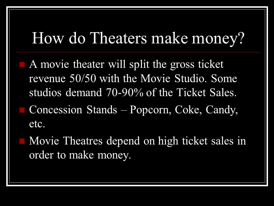 How do Theaters make money? A movie theater will split the gross ticket revenue 50/50 with the Movie Studio. Some studios demand 70-90% of the Ticket